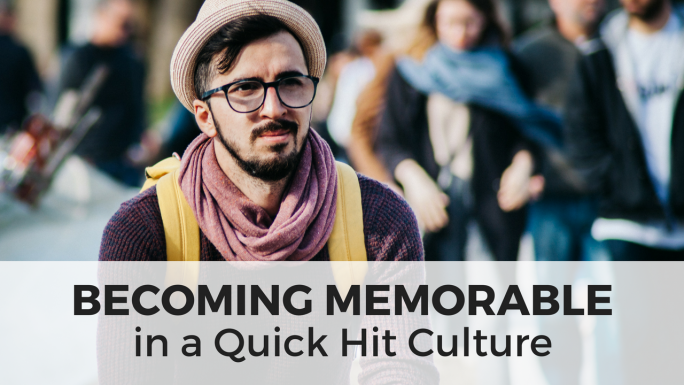 Becoming Memorable in a Quick Hit Culture