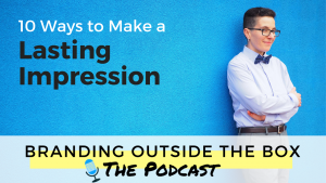 Branding Outside the Box podcast, 10 ways to make a lasting impression